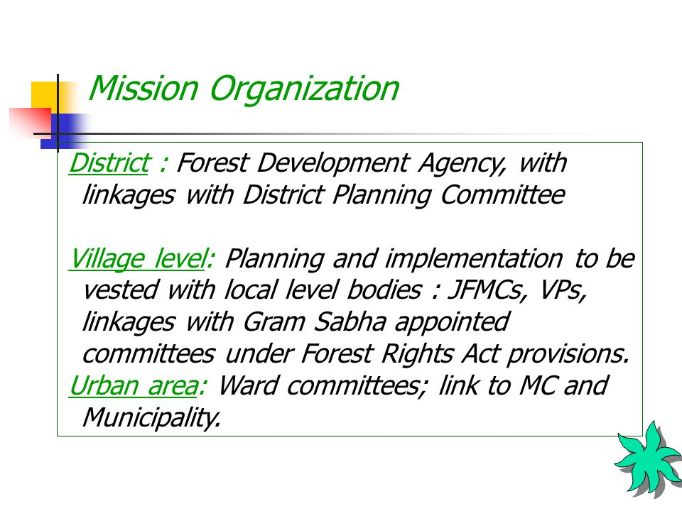 Mission Organization District : Forest Development Agency, with linkages with District Planning Committee Village level: Planning and implementation to be vested with local level bodies : JFMCs, VPs, linkages with Gram Sabha appointed committees under Forest Rights Act provisions.