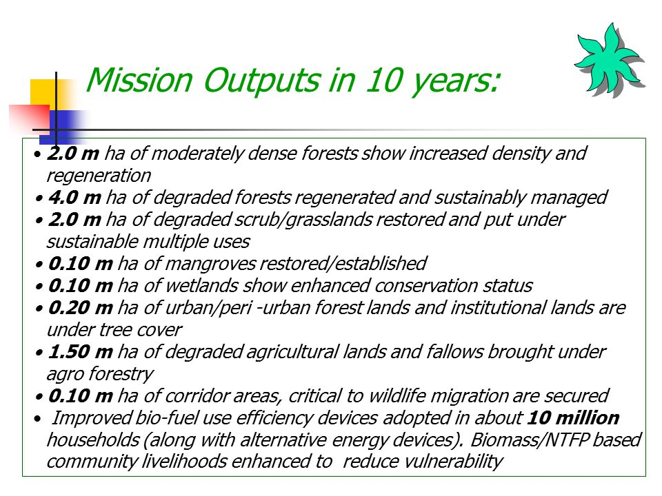 Mission Outputs in 10 years: 2.0 m ha of moderately dense forests show increased density and regeneration 4.0 m ha of degraded forests regenerated and sustainably managed 2.0 m ha of degraded scrub/grasslands restored and put under sustainable multiple uses 0.10 m ha of mangroves restored/established 0.10 m ha of wetlands show enhanced conservation status 0.20 m ha of urban/peri -urban forest lands and institutional lands are under tree cover 1.50 m ha of degraded agricultural lands and fallows brought under agro forestry 0.10 m ha of corridor areas, critical to wildlife migration are secured Improved bio-fuel use efficiency devices adopted in about 10 million households (along with alternative energy devices).