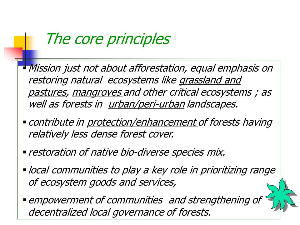 The core principles  Mission just not about afforestation, equal emphasis on restoring natural ecosystems like grassland and pastures, mangroves and other critical ecosystems ; as well as forests in urban/peri-urban landscapes.