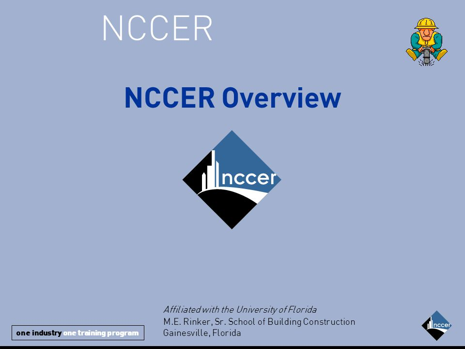 one industry one training program NCCER NCCER Overview Affiliated with the University of Florida M.E.