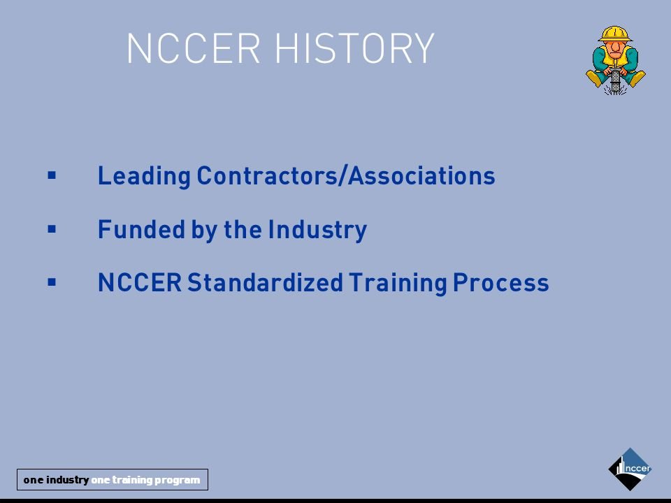 one industry one training program NCCER HISTORY  Leading Contractors/Associations  Funded by the Industry  NCCER Standardized Training Process