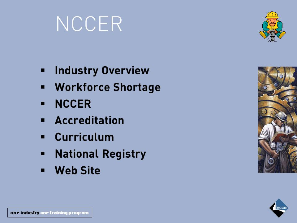 one industry one training program  Industry Overview  Workforce Shortage  NCCER  Accreditation  Curriculum  National Registry  Web Site NCCER
