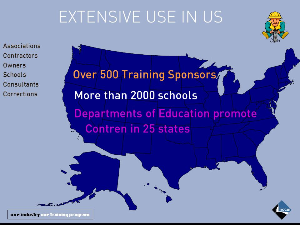 one industry one training program EXTENSIVE USE IN US Over 500 Training Sponsors More than 2000 schools Departments of Education promote Contren in 25 states Associations Contractors Owners Schools Consultants Corrections