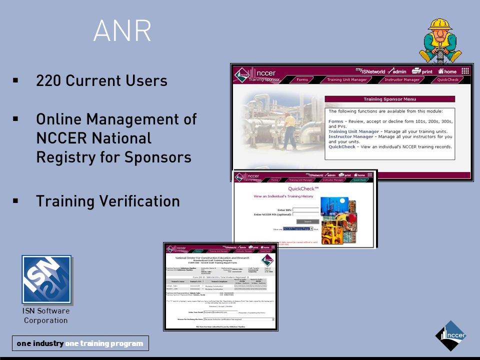 one industry one training program  220 Current Users  Online Management of NCCER National Registry for Sponsors  Training Verification ISN Software Corporation ANR