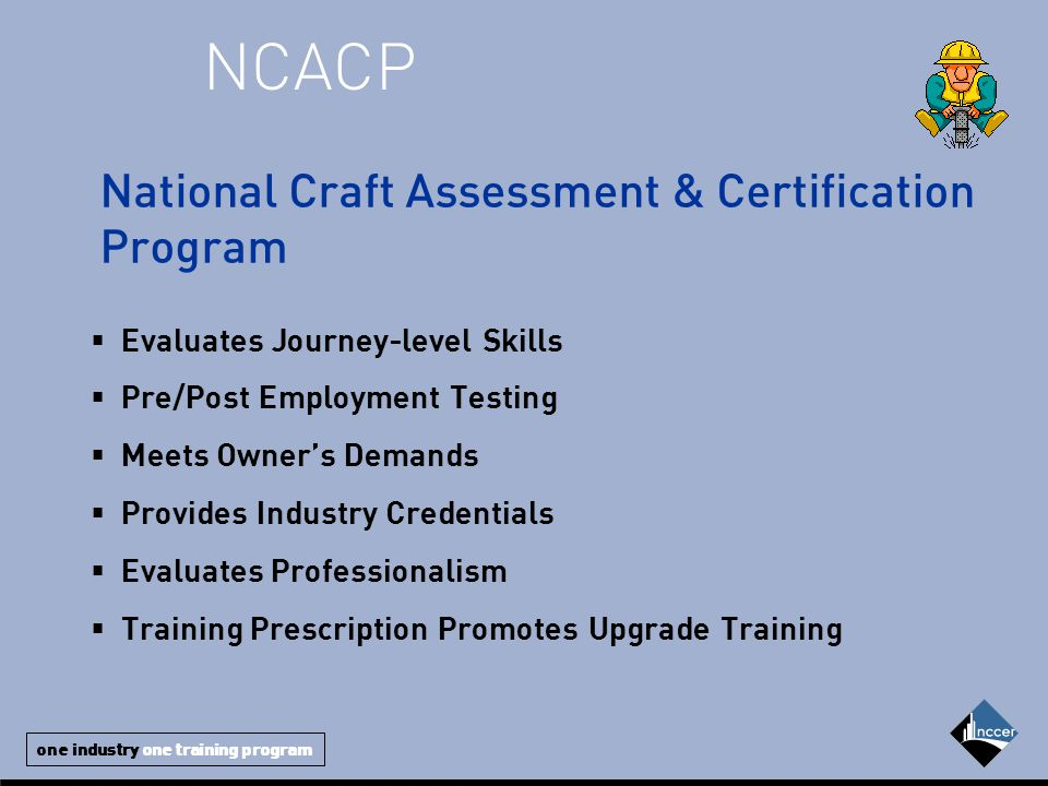 one industry one training program  Evaluates Journey-level Skills  Pre/Post Employment Testing  Meets Owner's Demands  Provides Industry Credentials  Evaluates Professionalism  Training Prescription Promotes Upgrade Training NCACP National Craft Assessment & Certification Program