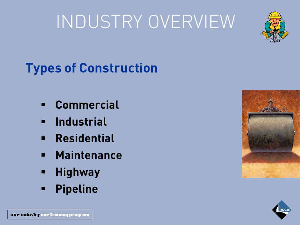 one industry one training program INDUSTRY OVERVIEW Types of Construction  Commercial  Industrial  Residential  Maintenance  Highway  Pipeline