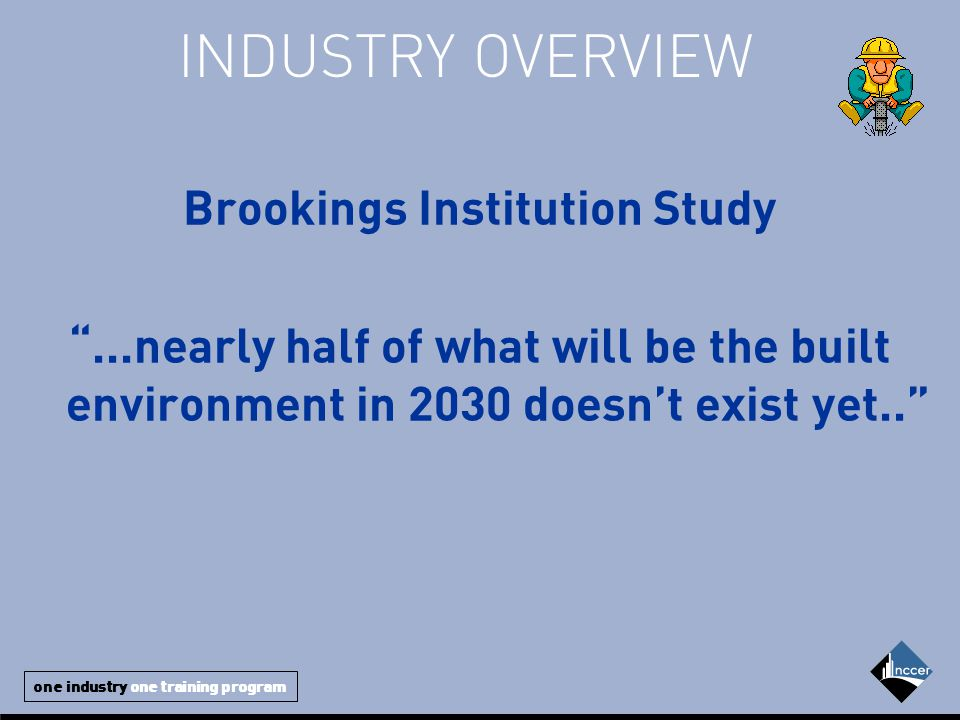 one industry one training program INDUSTRY OVERVIEW Brookings Institution Study ...nearly half of what will be the built environment in 2030 doesn't exist yet..