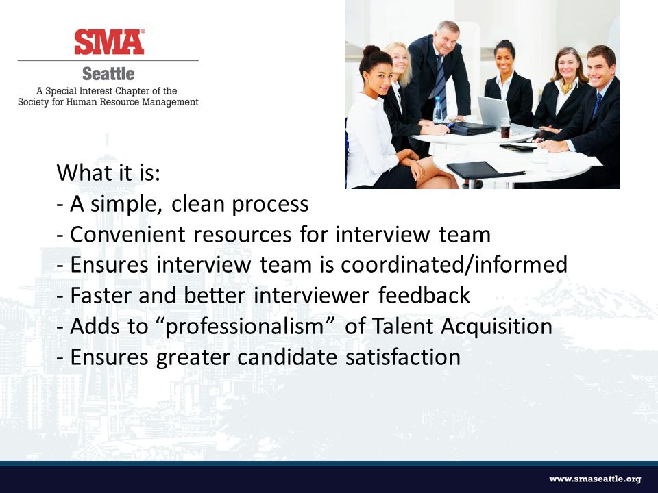 What it is: - A simple, clean process - Convenient resources for interview team - Ensures interview team is coordinated/informed - Faster and better interviewer feedback - Adds to professionalism of Talent Acquisition - Ensures greater candidate satisfaction