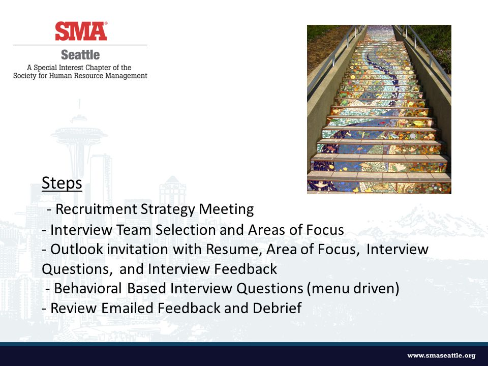 Steps - Recruitment Strategy Meeting - Interview Team Selection and Areas of Focus - Outlook invitation with Resume, Area of Focus, Interview Questions, and Interview Feedback - Behavioral Based Interview Questions (menu driven) - Review  ed Feedback and Debrief