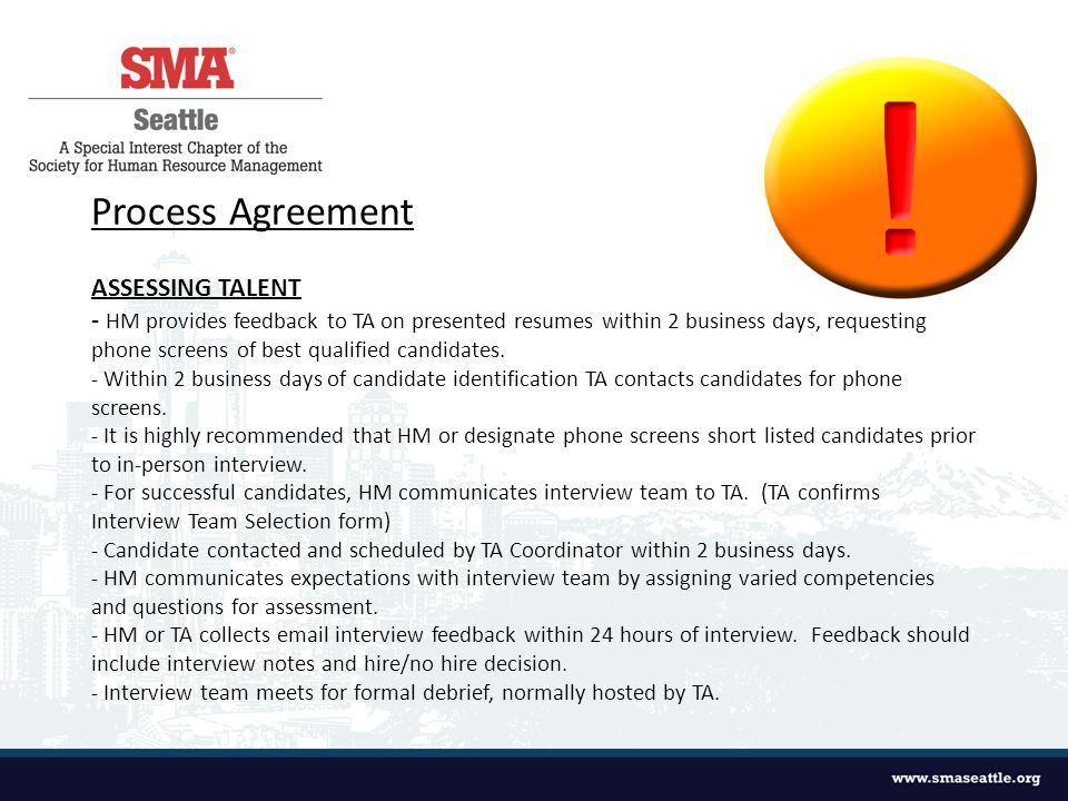 Process Agreement ASSESSING TALENT - HM provides feedback to TA on presented resumes within 2 business days, requesting phone screens of best qualified candidates.