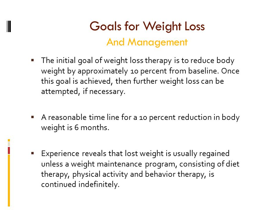 Goals for Weight Loss And Management  The initial goal of weight loss therapy is to reduce body weight by approximately 10 percent from baseline.