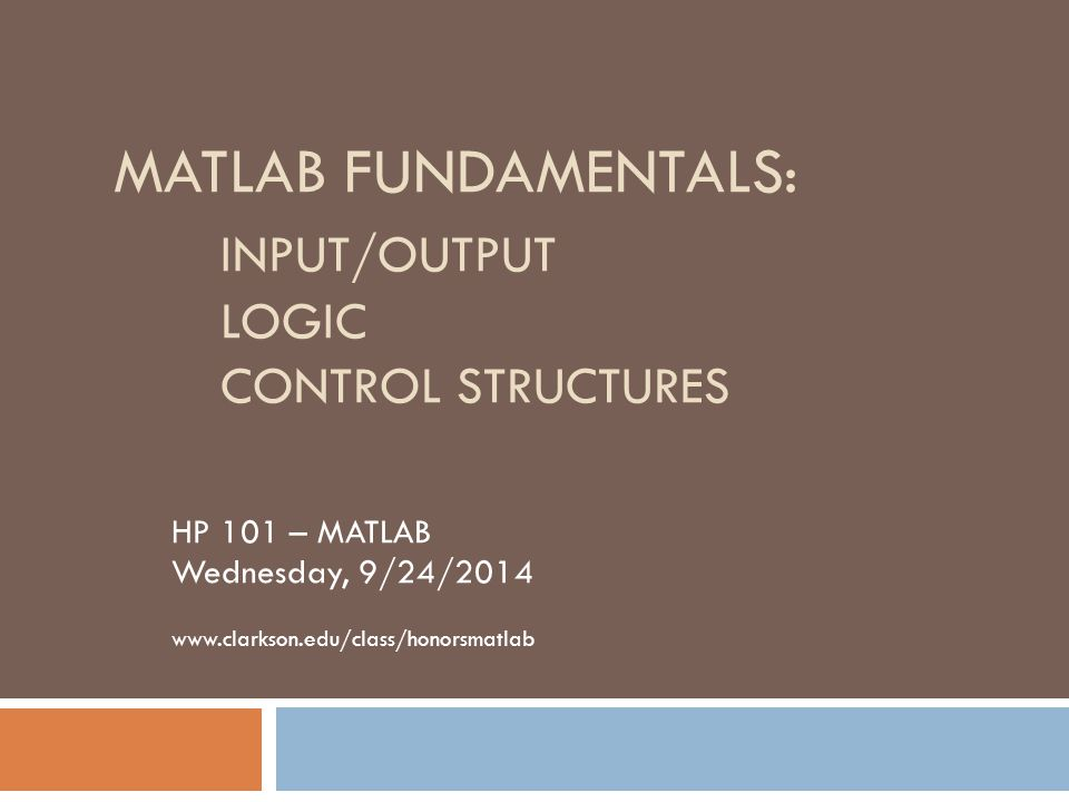 MATLAB FUNDAMENTALS: INPUT/OUTPUT LOGIC CONTROL STRUCTURES HP 101 – MATLAB Wednesday, 9/24/2014