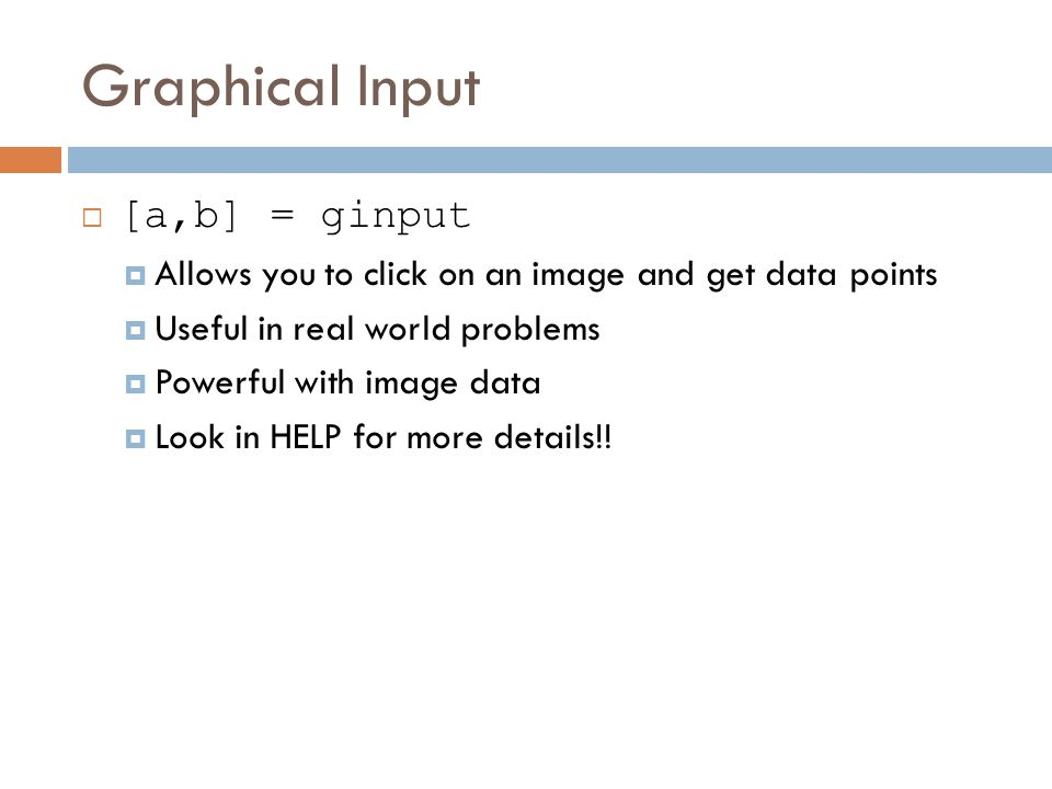 Graphical Input  [a,b] = ginput  Allows you to click on an image and get data points  Useful in real world problems  Powerful with image data  Look in HELP for more details!!