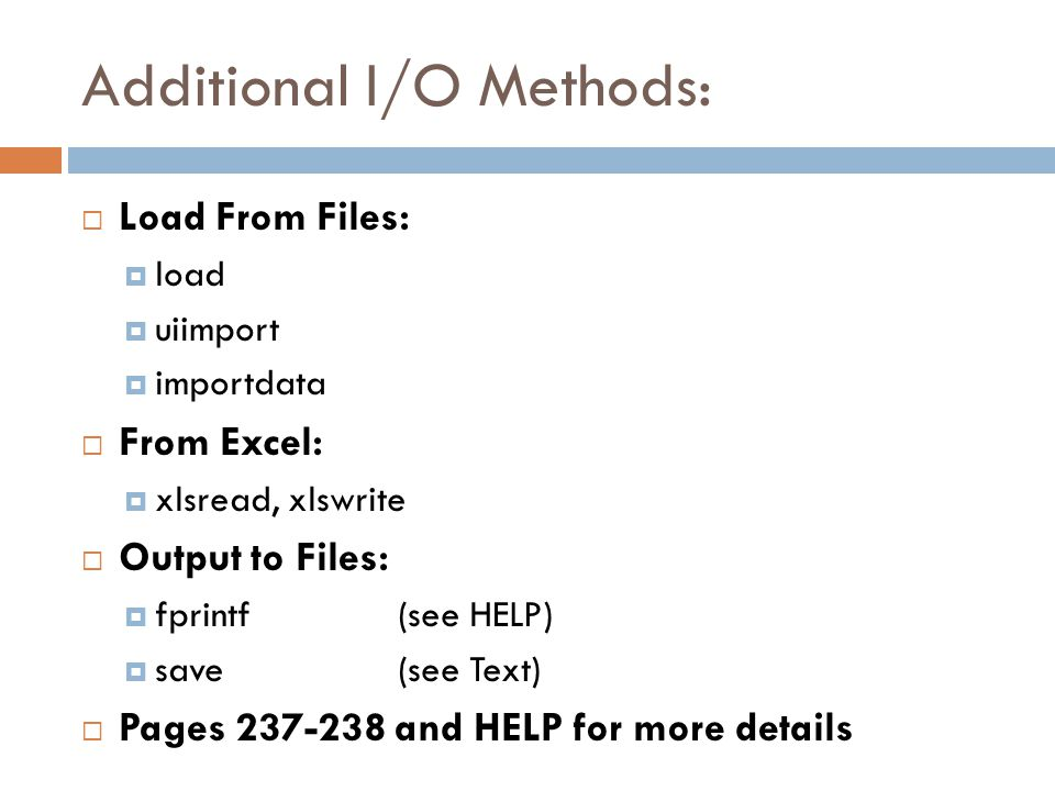 Additional I/O Methods:  Load From Files:  load  uiimport  importdata  From Excel:  xlsread, xlswrite  Output to Files:  fprintf(see HELP)  save(see Text)  Pages and HELP for more details