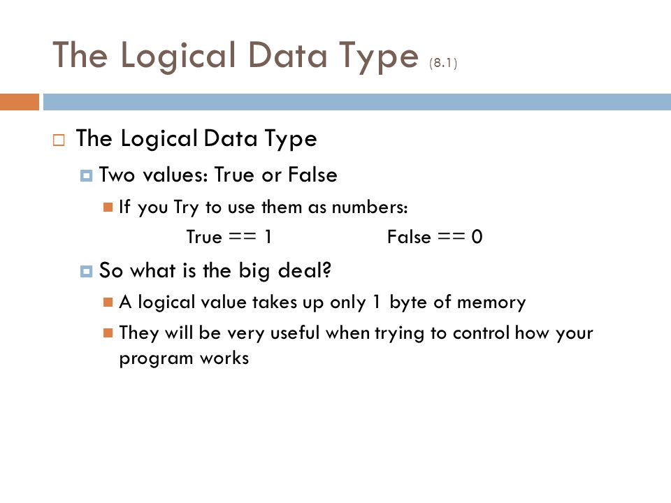 The Logical Data Type (8.1)  The Logical Data Type  Two values: True or False If you Try to use them as numbers: True == 1False == 0  So what is the big deal.