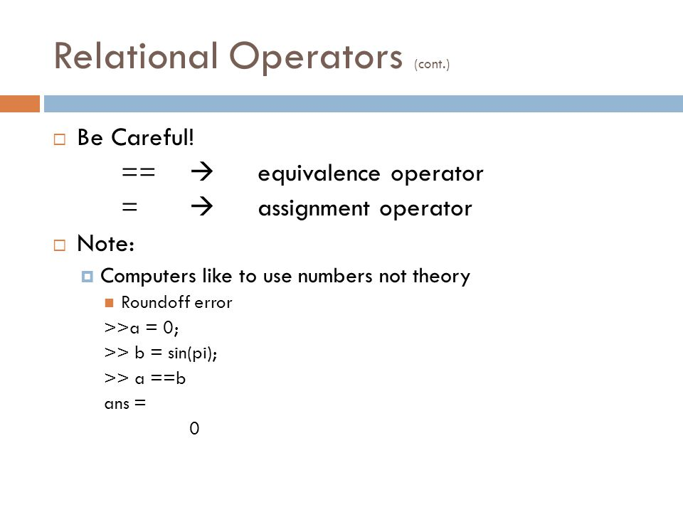 Relational Operators (cont.)  Be Careful.
