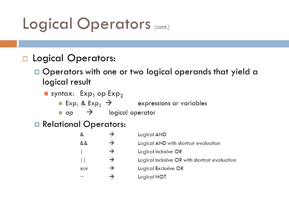 Logical Operators (cont.)  Logical Operators:  Operators with one or two logical operands that yield a logical result syntax:Exp 1 op Exp 2 Exp 1 & Exp 2  expressions or variables op  logical operator  Relational Operators: &  Logical AND &&  Logical AND with shortcut evaluation |  Logical Inclusive OR ||  Logical Inclusive OR with shortcut evaluation xor  Logical Exclusive OR ~  Logical NOT
