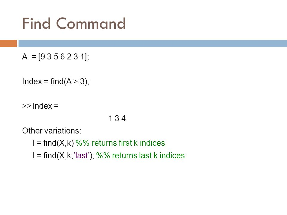 Find Command A = [ ]; Index = find(A > 3); >>Index = Other variations: I = find(X,k) % returns first k indices I = find(X,k,'last'); % returns last k indices
