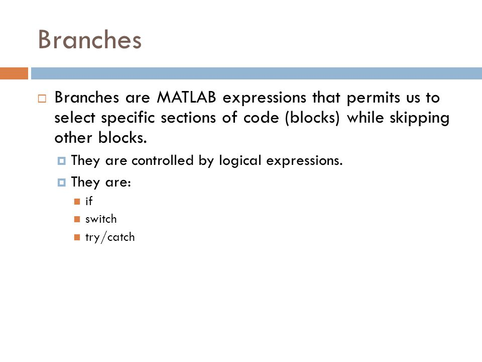 Branches  Branches are MATLAB expressions that permits us to select specific sections of code (blocks) while skipping other blocks.