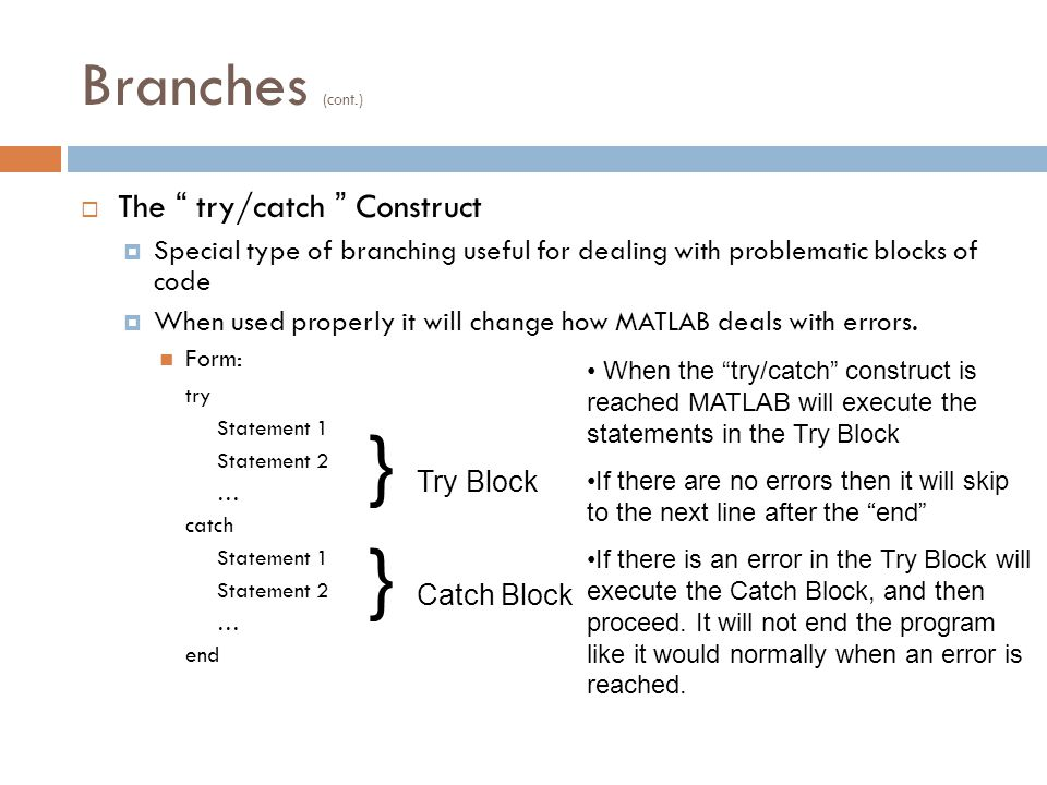 Branches (cont.)  The try/catch Construct  Special type of branching useful for dealing with problematic blocks of code  When used properly it will change how MATLAB deals with errors.