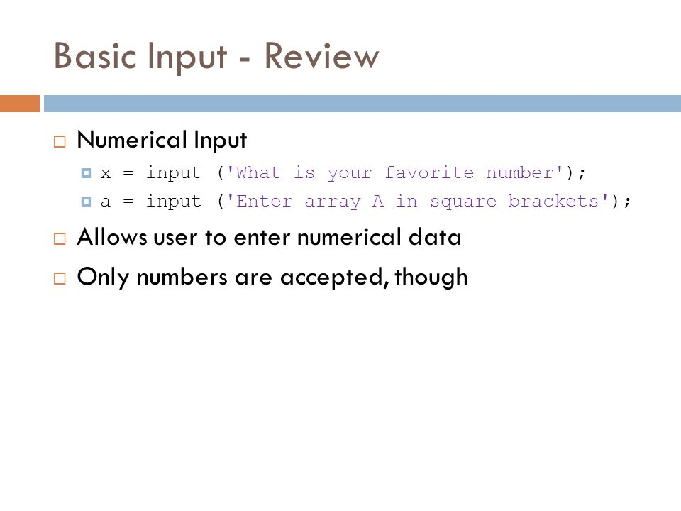 Basic Input - Review  Numerical Input  x = input ( What is your favorite number );  a = input ( Enter array A in square brackets );  Allows user to enter numerical data  Only numbers are accepted, though