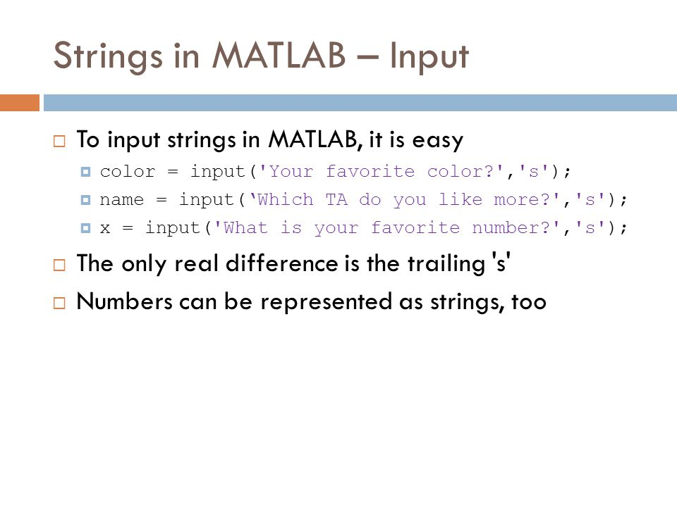 Strings in MATLAB – Input  To input strings in MATLAB, it is easy  color = input( Your favorite color , s );  name = input('Which TA do you like more , s );  x = input( What is your favorite number , s );  The only real difference is the trailing s  Numbers can be represented as strings, too