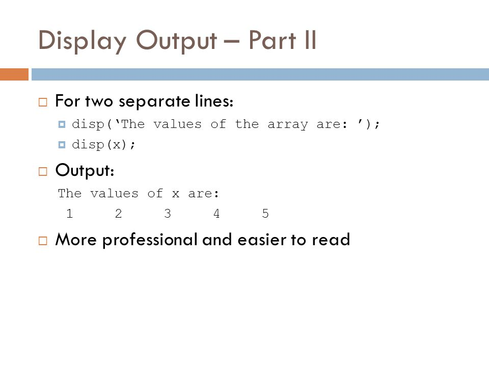 Display Output – Part II  For two separate lines:  disp('The values of the array are: ');  disp(x);  Output: The values of x are:  More professional and easier to read