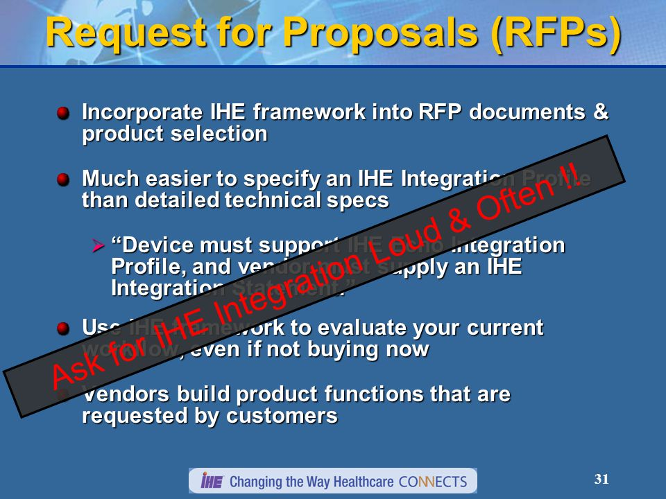 31 Request for Proposals (RFPs) Incorporate IHE framework into RFP documents & product selection Much easier to specify an IHE Integration Profile than detailed technical specs  Device must support IHE Echo Integration Profile, and vendor must supply an IHE Integration Statement. Use IHE framework to evaluate your current workflow, even if not buying now Vendors build product functions that are requested by customers Ask for IHE Integration Loud & Often !!