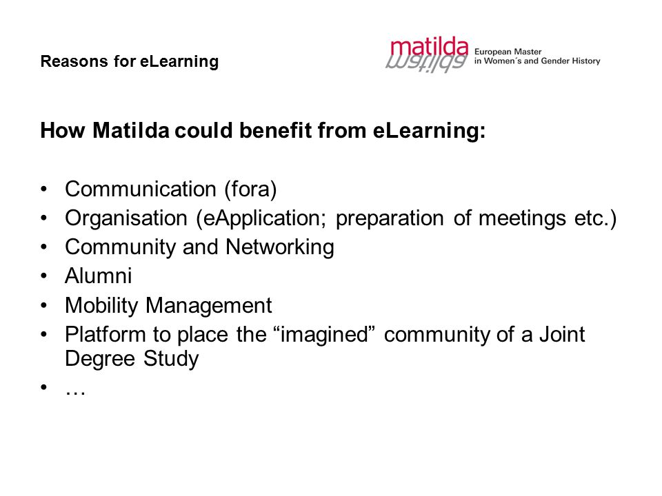 Reasons for eLearning How Matilda could benefit from eLearning: Communication (fora) Organisation (eApplication; preparation of meetings etc.) Community and Networking Alumni Mobility Management Platform to place the imagined community of a Joint Degree Study …