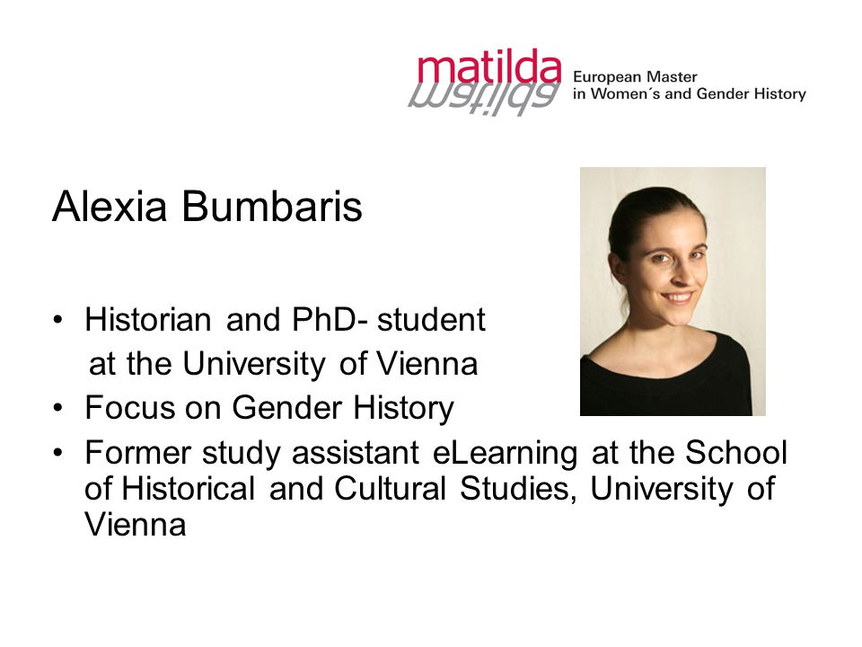 Alexia Bumbaris Historian and PhD- student at the University of Vienna Focus on Gender History Former study assistant eLearning at the School of Historical and Cultural Studies, University of Vienna