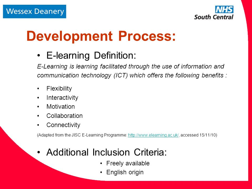 Development Process: E-learning Definition: E-Learning is learning facilitated through the use of information and communication technology (ICT) which offers the following benefits : Flexibility Interactivity Motivation Collaboration Connectivity (Adapted from the JISC E-Learning Programme:   accessed 15/11/10)  Additional Inclusion Criteria: Freely available English origin