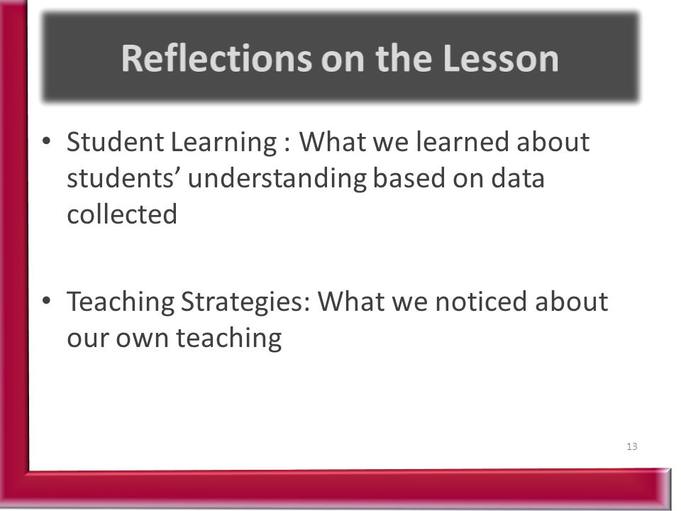 Student Learning : What we learned about students' understanding based on data collected Teaching Strategies: What we noticed about our own teaching 13