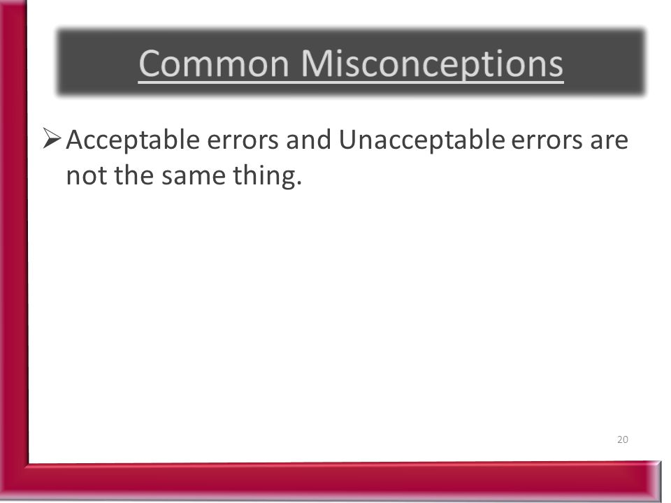  Acceptable errors and Unacceptable errors are not the same thing. 20