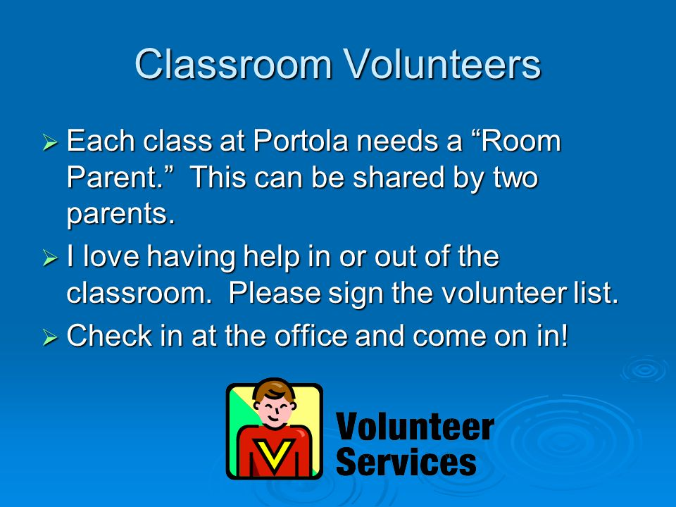 Classroom Volunteers  Each class at Portola needs a Room Parent. This can be shared by two parents.
