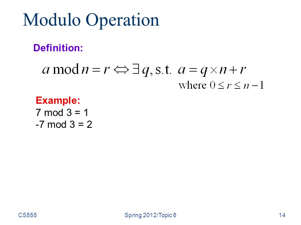 CS555Spring 2012/Topic 614 Modulo Operation Definition: Example: 7 mod 3 = 1 -7 mod 3 = 2