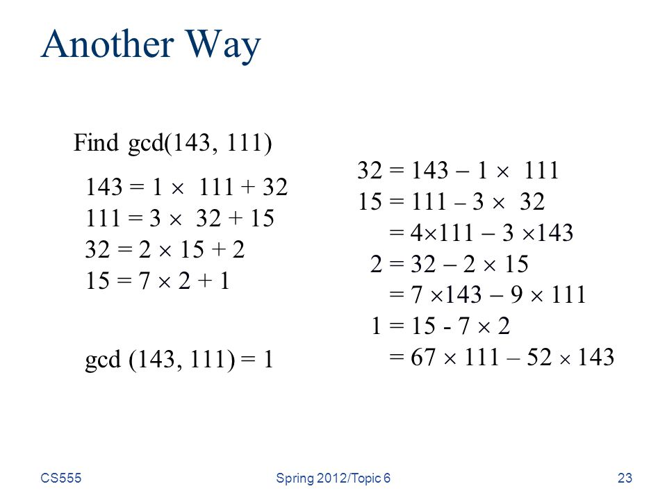CS555Spring 2012/Topic 623 Another Way Find gcd(143, 111) gcd (143, 111) = = 1  = 3  = 2  = 7  = 143  1  = 111  3  32 = 4  111  3  = 32  2  15 = 7  143  9  =  2 = 67  111 – 52  143