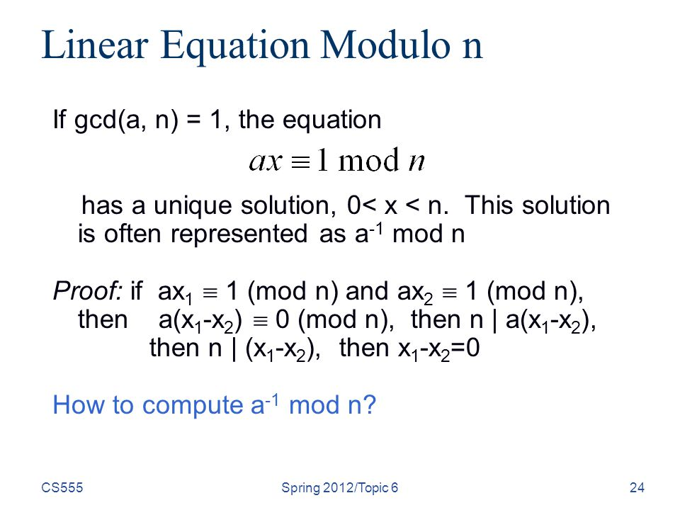 CS555Spring 2012/Topic 624 Linear Equation Modulo n If gcd(a, n) = 1, the equation has a unique solution, 0< x < n.