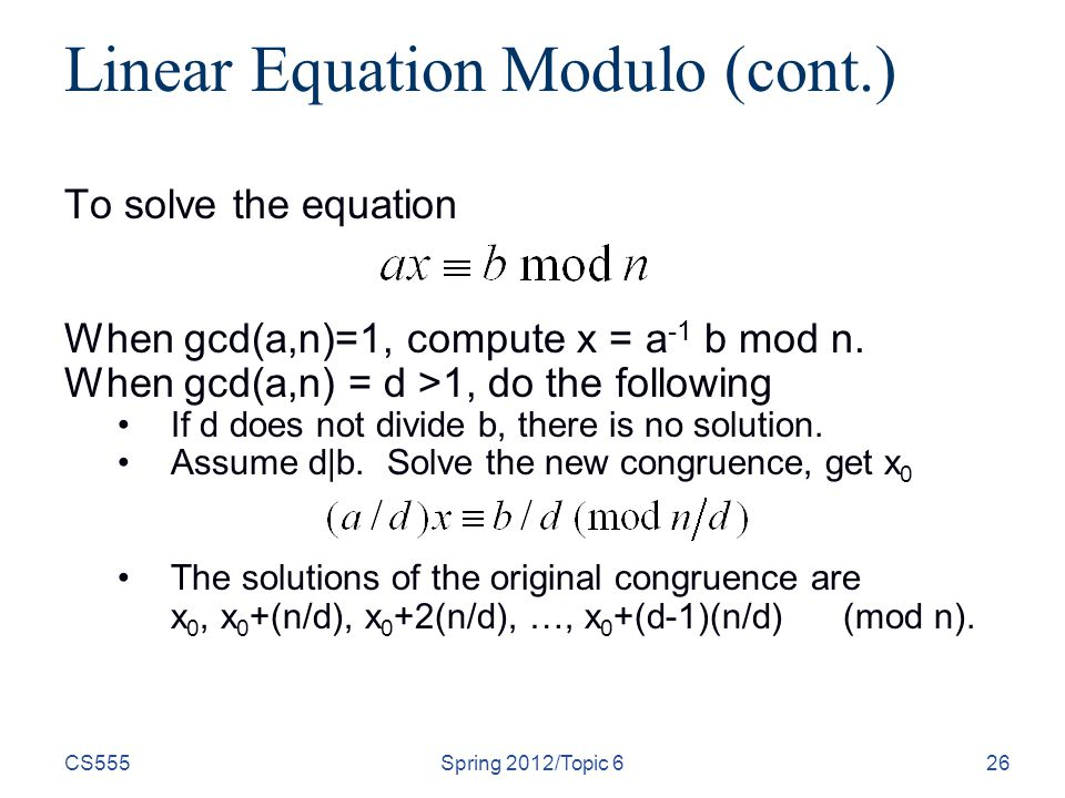 CS555Spring 2012/Topic 626 Linear Equation Modulo (cont.) To solve the equation When gcd(a,n)=1, compute x = a -1 b mod n.