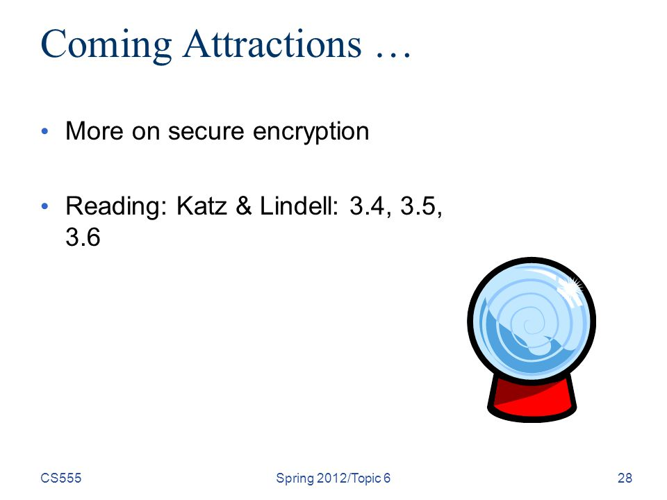 CS555Spring 2012/Topic 628 Coming Attractions … More on secure encryption Reading: Katz & Lindell: 3.4, 3.5, 3.6