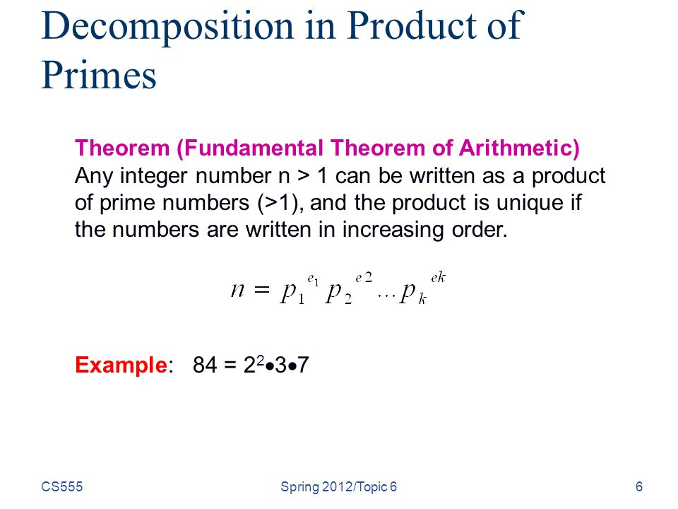 CS555Spring 2012/Topic 66 Decomposition in Product of Primes Theorem (Fundamental Theorem of Arithmetic) Any integer number n > 1 can be written as a product of prime numbers (>1), and the product is unique if the numbers are written in increasing order.