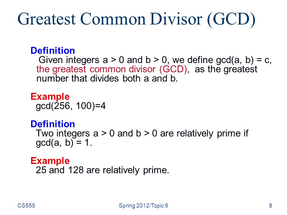 CS555Spring 2012/Topic 68 Greatest Common Divisor (GCD) Definition Given integers a > 0 and b > 0, we define gcd(a, b) = c, the greatest common divisor (GCD), as the greatest number that divides both a and b.