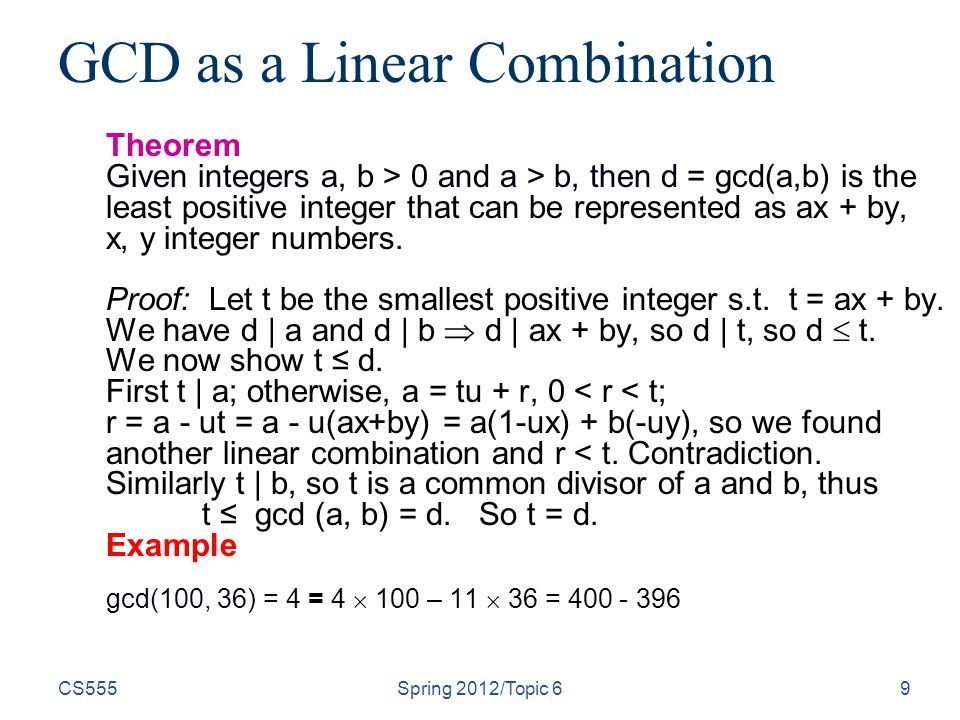 CS555Spring 2012/Topic 69 GCD as a Linear Combination Theorem Given integers a, b > 0 and a > b, then d = gcd(a,b) is the least positive integer that can be represented as ax + by, x, y integer numbers.