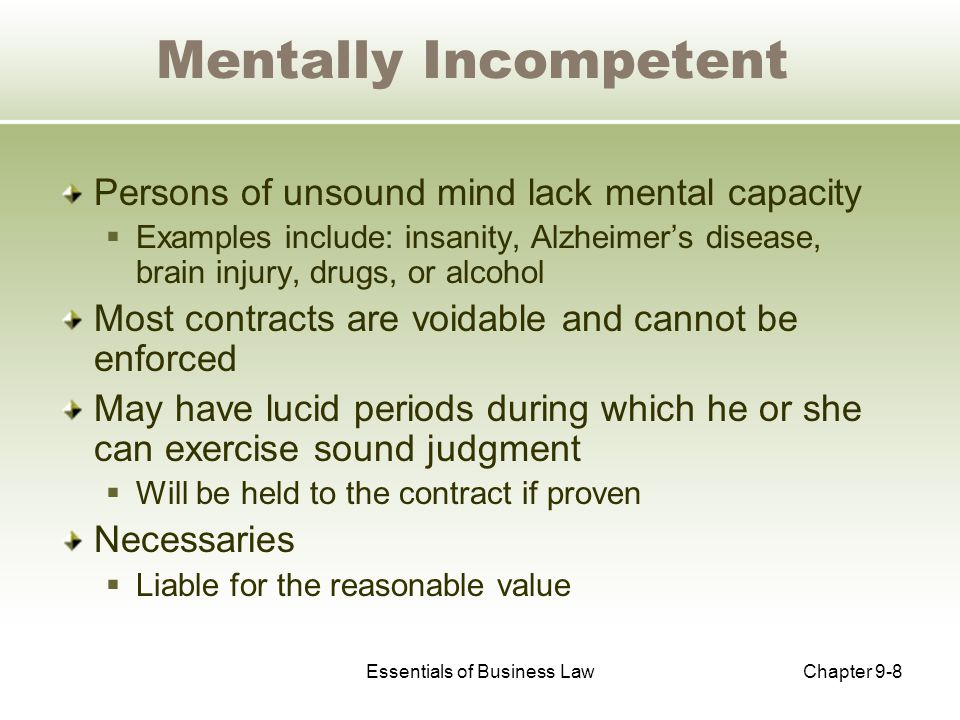 Essentials of Business LawChapter 9-8 Mentally Incompetent Persons of unsound mind lack mental capacity  Examples include: insanity, Alzheimer's disease, brain injury, drugs, or alcohol Most contracts are voidable and cannot be enforced May have lucid periods during which he or she can exercise sound judgment  Will be held to the contract if proven Necessaries  Liable for the reasonable value