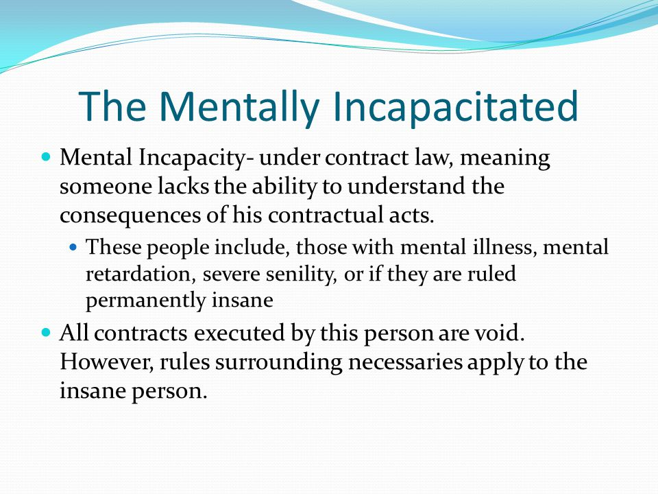 The Mentally Incapacitated Mental Incapacity- under contract law, meaning someone lacks the ability to understand the consequences of his contractual acts.