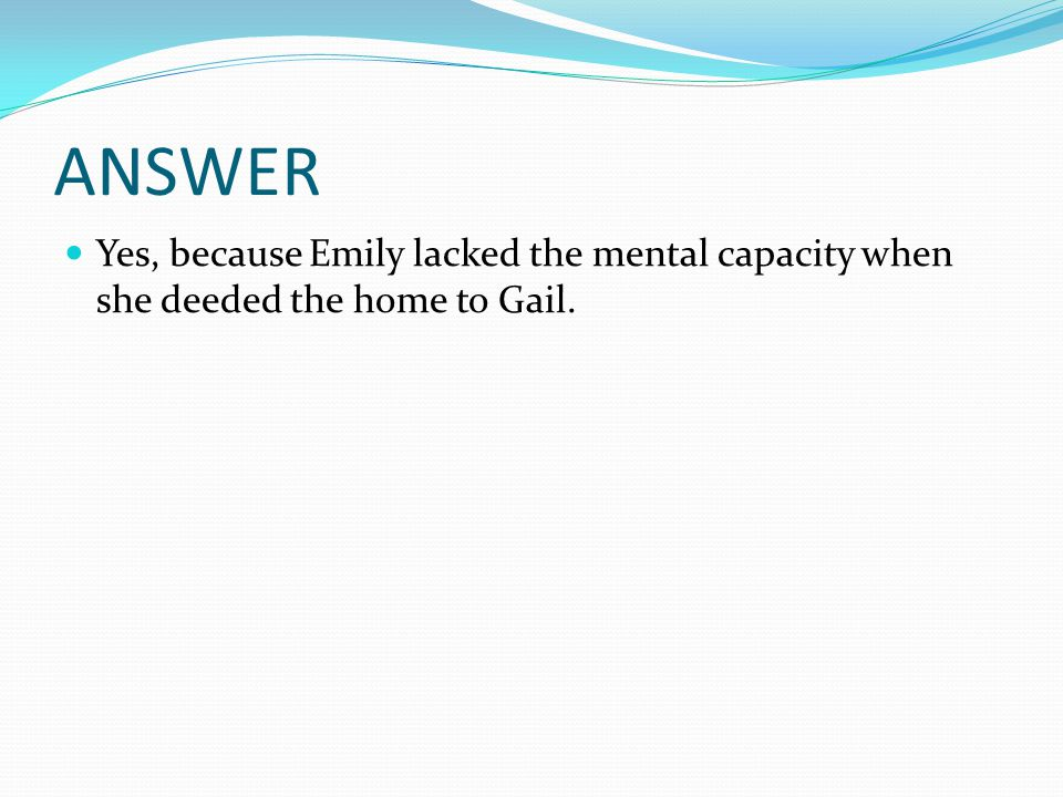 ANSWER Yes, because Emily lacked the mental capacity when she deeded the home to Gail.