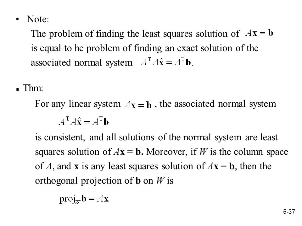 5-37 Note: The problem of finding the least squares solution of is equal to he problem of finding an exact solution of the associated normal system.