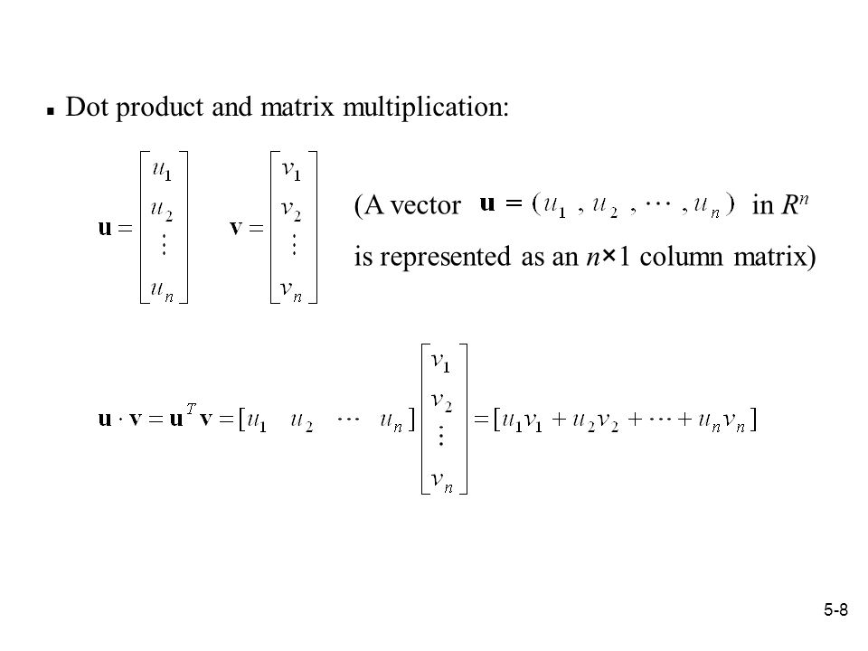 5-8 Dot product and matrix multiplication: (A vector in R n is represented as an n×1 column matrix)