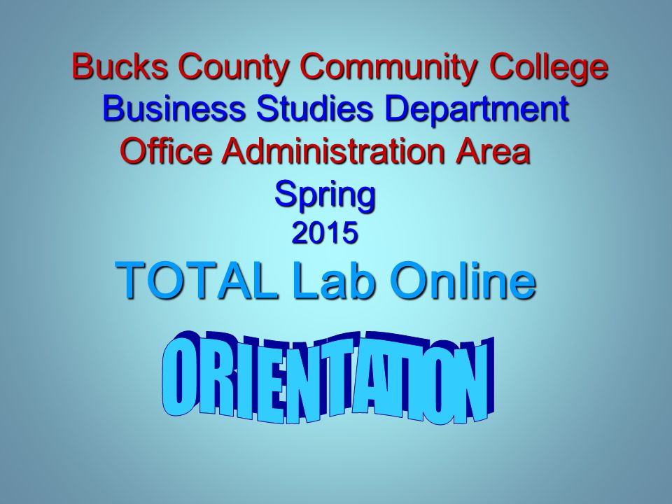 Bucks County Community College Business Studies Department Office Administration Area Spring 2015 TOTAL Lab Online Bucks County Community College Business Studies Department Office Administration Area Spring 2015 TOTAL Lab Online