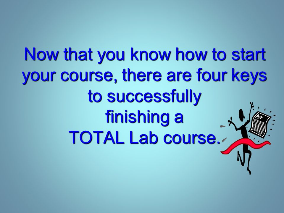 Now that you know how to start your course, there are four keys to successfully finishing a TOTAL Lab course.