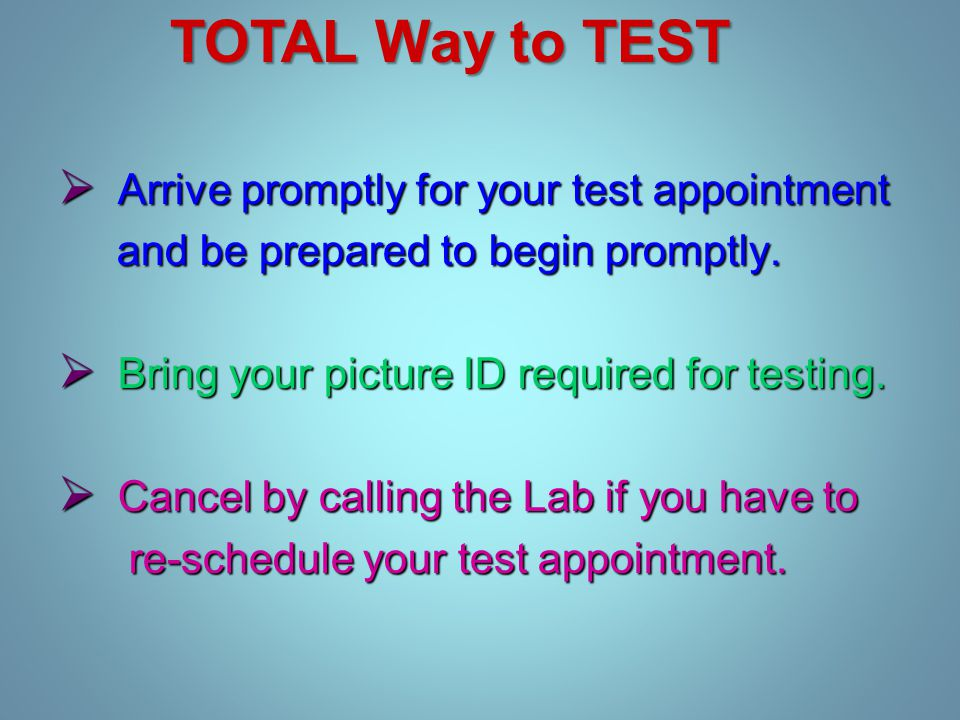  Arrive promptly for your test appointment and be prepared to begin promptly.